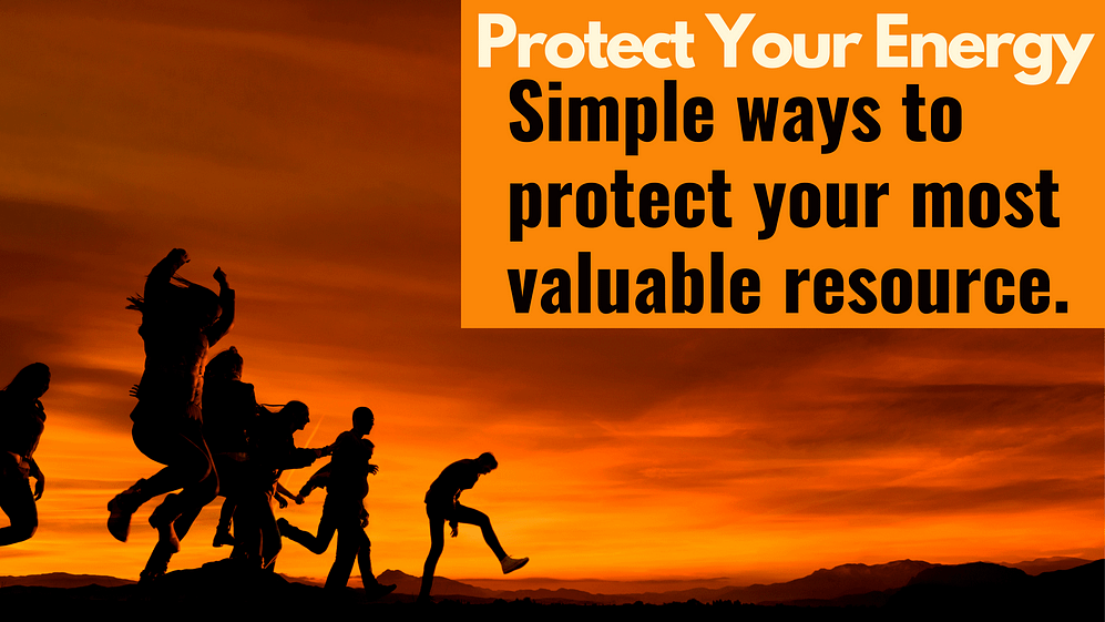 Protect Your Energy. 3 ways to save your most valuable resource.