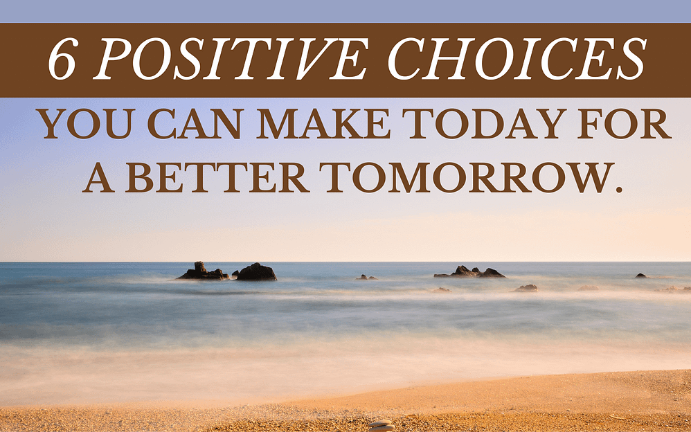 6 positive choices you can make today for a better tomorrow.